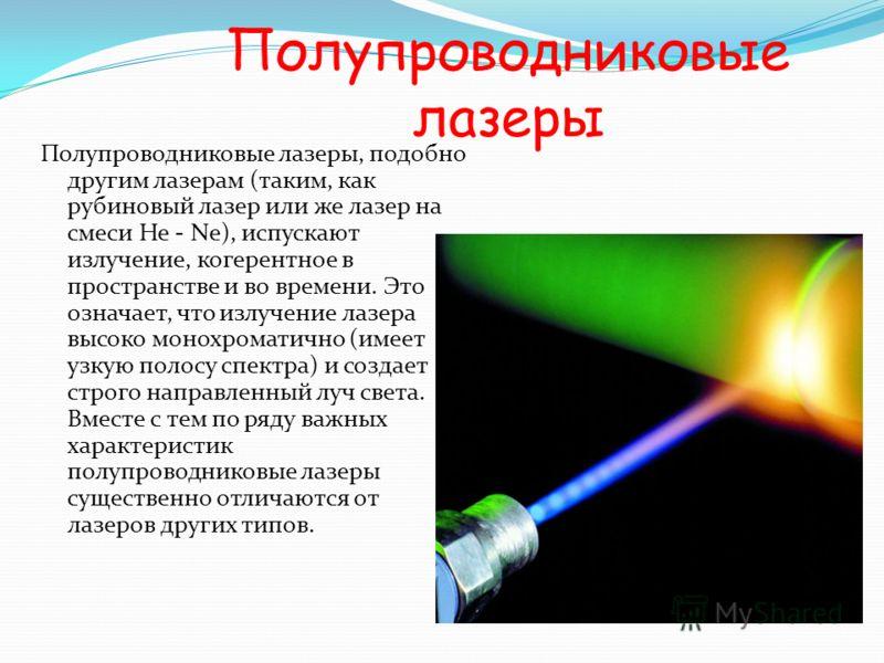 Полупроводниковые лазеры Полупроводниковые лазеры, подобно другим лазерам (таким, как рубиновый лазер или же лазер на смеси He - Ne), испускают излучение, когерентное в пространстве и во времени. Это означает, что излучение лазера высоко монохроматич