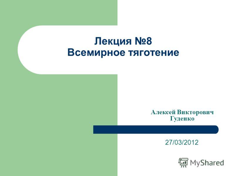 Лекция 8 Всемирное тяготение 27/03/2012 Алексей Викторович Гуденко