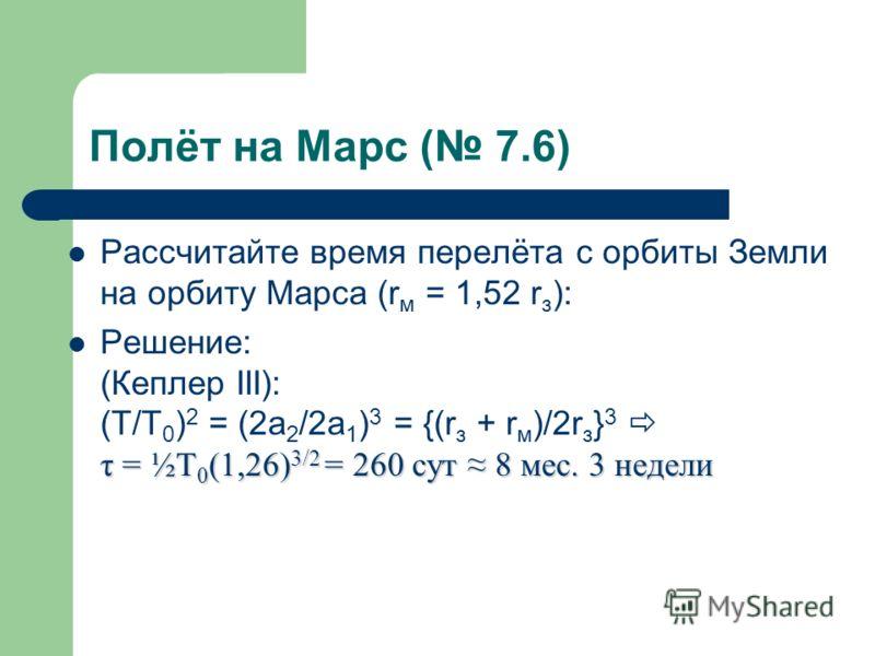 Полёт на Марс ( 7.6) Рассчитайте время перелёта с орбиты Земли на орбиту Марса (r м = 1,52 r з ): τ = ½T 0 (1,26) 3/2 = 260 сут 8 мес. 3 недели Решение: (Кеплер III): (T/T 0 ) 2 = (2a 2 /2a 1 ) 3 = {(r з + r м )/2r з } 3 τ = ½T 0 (1,26) 3/2 = 260 сут