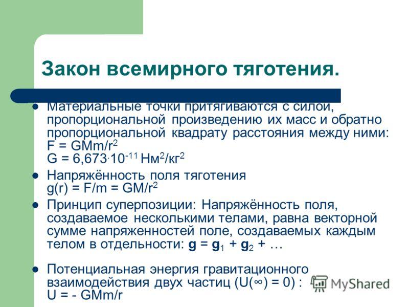 Закон всемирного тяготения. Материальные точки притягиваются с силой, пропорциональной произведению их масс и обратно пропорциональной квадрату расстояния между ними: F = GMm/r 2 G = 6,673. 10 -11 Нм 2 /кг 2 Напряжённость поля тяготения g(r) = F/m =