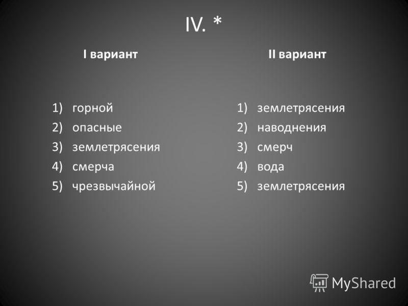 IV. * I вариант 1)горной 2)опасные 3)землетрясения 4)смерча 5)чрезвычайной II вариант 1)землетрясения 2)наводнения 3)смерч 4)вода 5)землетрясения