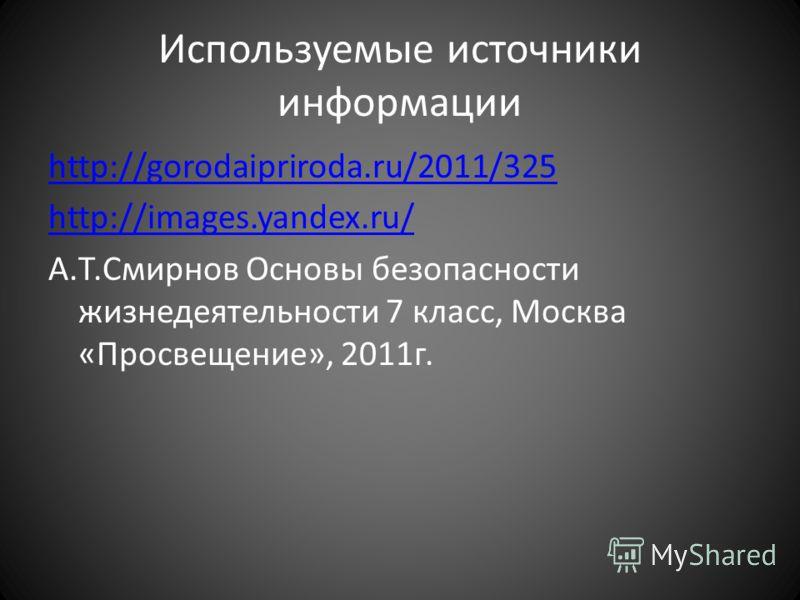 Используемые источники информации http://gorodaipriroda.ru/2011/325 http://images.yandex.ru/ А.Т.Смирнов Основы безопасности жизнедеятельности 7 класс, Москва «Просвещение», 2011г.