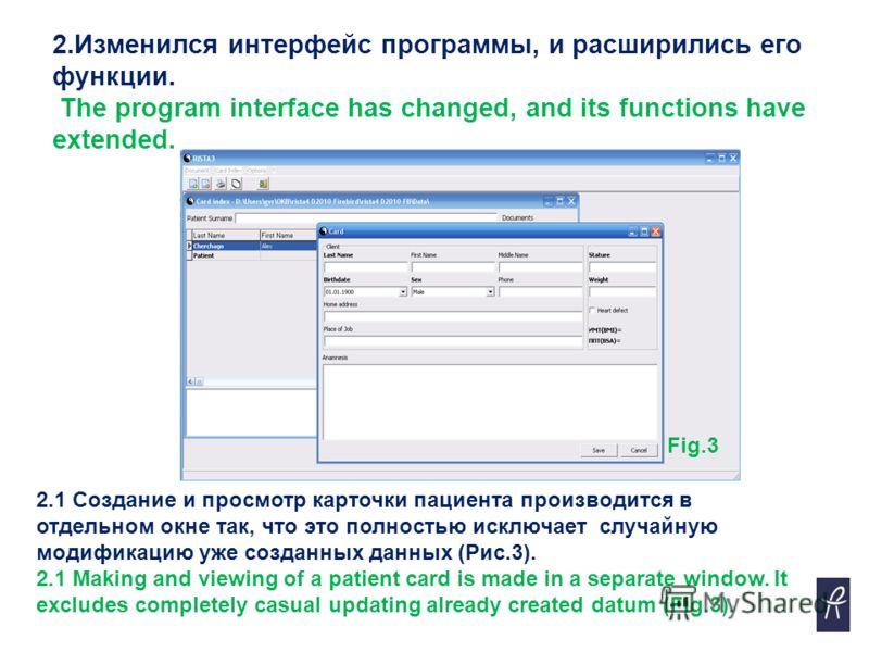 2.Изменился интерфейс программы, и расширились его функции. The program interface has changed, and its functions have extended. 2.1 Создание и просмотр карточки пациента производится в отдельном окне так, что это полностью исключает случайную модифик