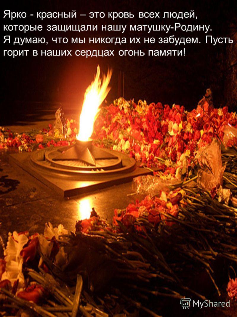 Ярко - красный – это кровь всех людей, которые защищали нашу матушку-Родину. Я думаю, что мы никогда их не забудем. Пусть горит в наших сердцах огонь памяти!