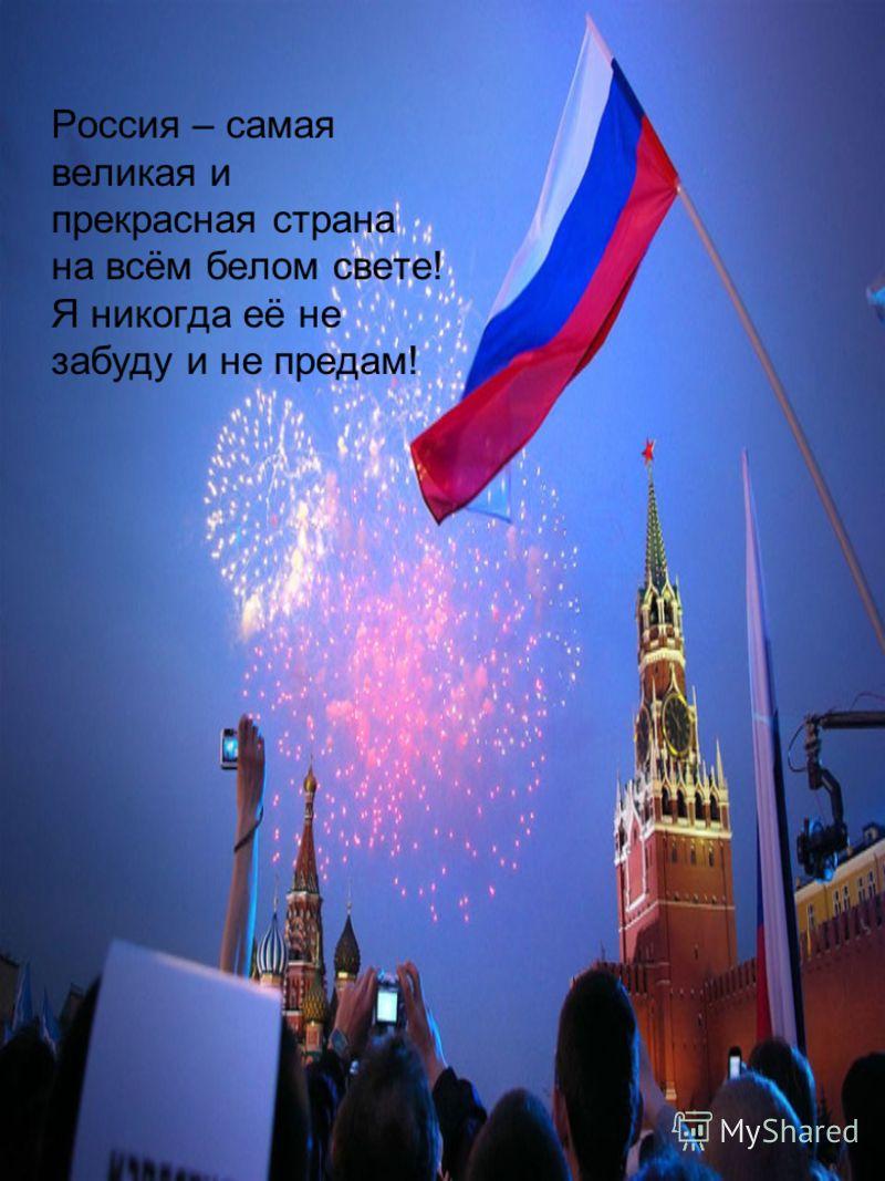 Россия – самая великая и прекрасная страна на всём белом свете! Я никогда её не забуду и не предам!