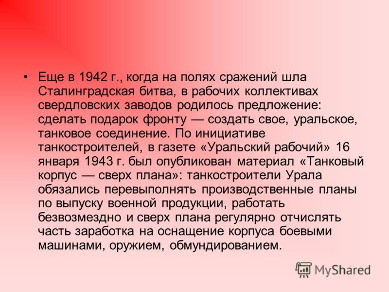 Еще в 1942 г., когда на полях сражений шла Сталинградская битва, в рабочих коллективах свердловских заводов родилось предложение: сделать подарок фронту создать свое, уральское, танковое соединение. По инициативе танкостроителей, в газете «Уральский