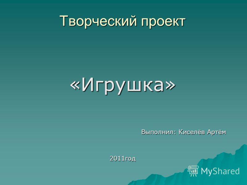 Творческий проект «Игрушка» Выполнил: Киселёв Артём 2011год