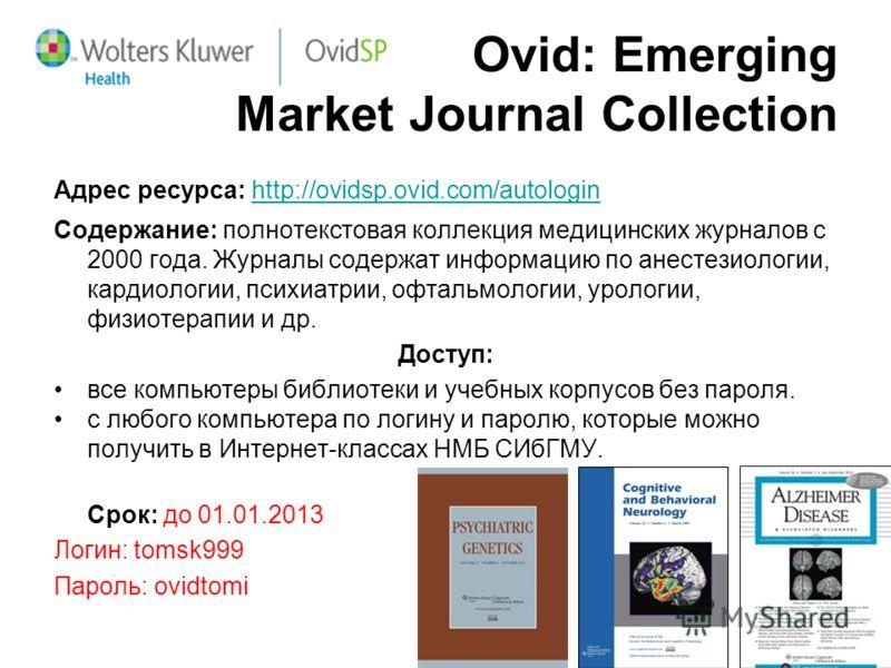 Ovid: Emerging Market Journal Collection Адрес ресурса: http://ovidsp.ovid.com/autologin Содержание: полнотекстовая коллекция медицинских журналов с 2000 года. Журналы содержат информацию по анестезиологии, кардиологии, психиатрии, офтальмологии, уро