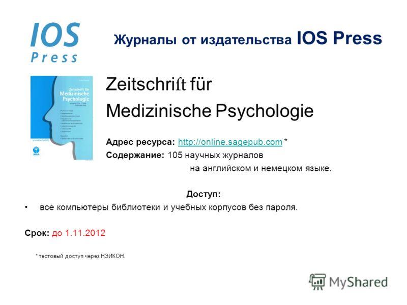 Журналы от издательства IOS Press Zeitschri für Medizinische Psychologie Адрес ресурса: http://online.sagepub.com *http://online.sagepub.com Содержание: 105 научных журналов на английском и немецком языке. Доступ: все компьютеры библиотеки и учебных