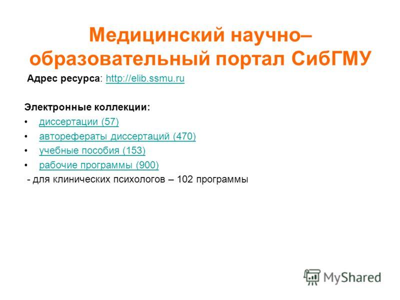 Медицинский научно– образовательный портал СибГМУ Адрес ресурса: http://elib.ssmu.ruhttp://elib.ssmu.ru Электронные коллекции: диссертации (57) авторефераты диссертаций (470) учебные пособия (153) рабочие программы (900) - для клинических психологов