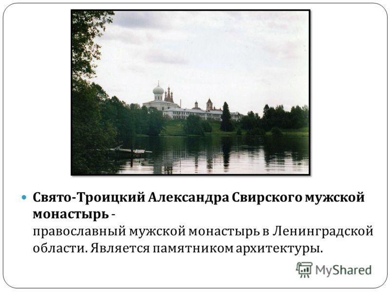 Свято - Троицкий Александра Свирского мужской монастырь - православный мужской монастырь в Ленинградской области. Является памятником архитектуры.