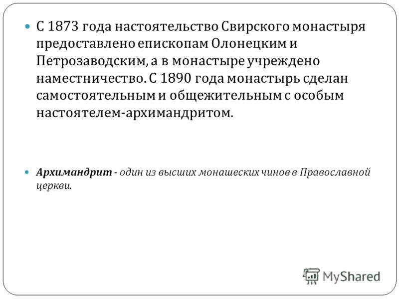 С 1873 года настоятельство Свирского монастыря предоставлено епископам Олонецким и Петрозаводским, а в монастыре учреждено наместничество. С 1890 года монастырь сделан самостоятельным и общежительным с особым настоятелем - архимандритом. Архимандрит