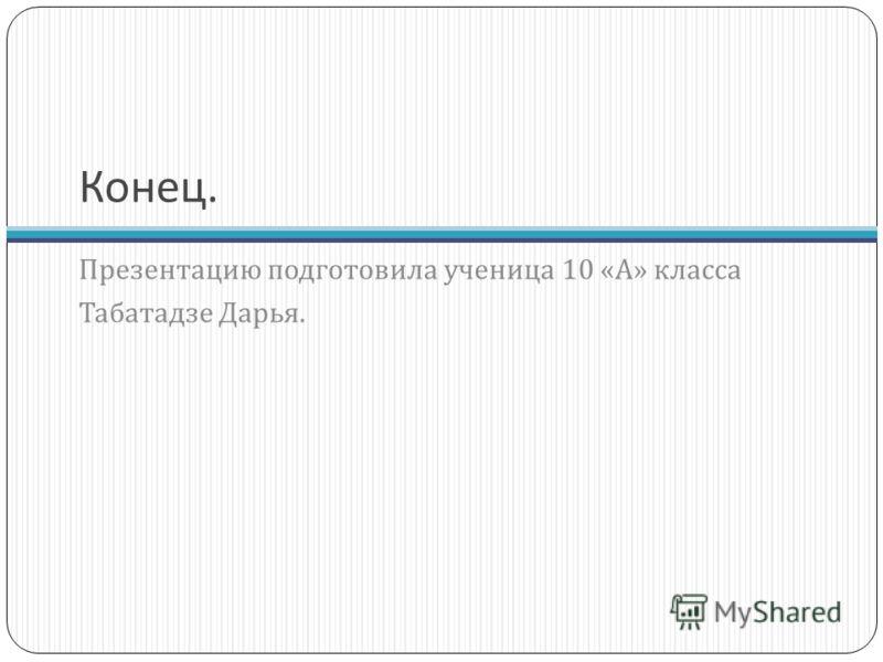 Конец. Презентацию подготовила ученица 10 « А » класса Табатадзе Дарья.