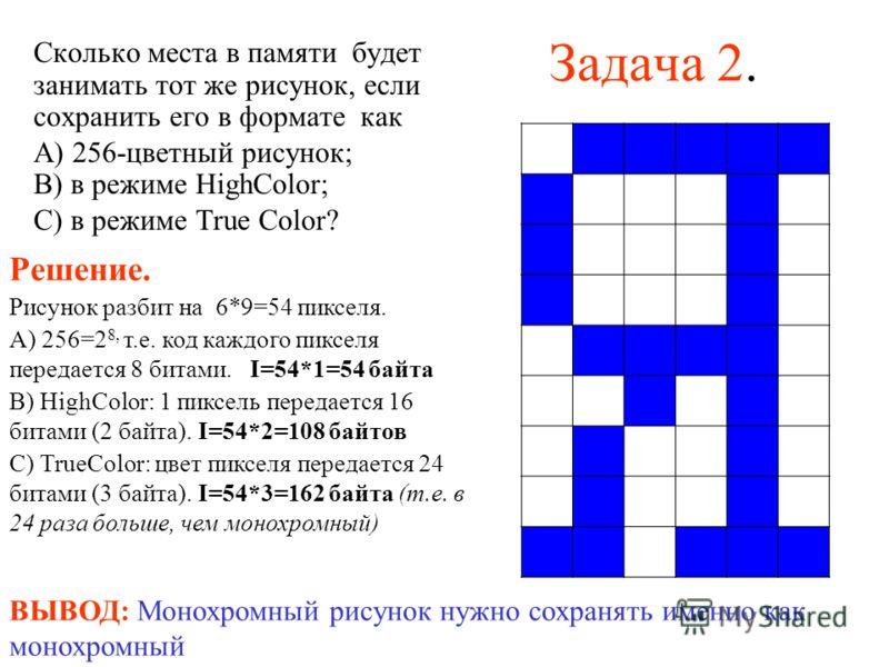 Задача 2. Сколько места в памяти будет занимать тот же рисунок, если сохранить его в формате как А) 256-цветный рисунок; В) в режиме HighColor; С) в режиме True Color? Решение. Рисунок разбит на 6*9=54 пикселя. А) 256=2 8, т.е. код каждого пикселя пе