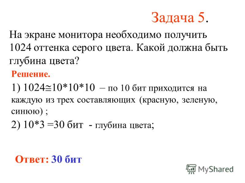 Задача 5. На экране монитора необходимо получить 1024 оттенка серого цвета. Какой должна быть глубина цвета? Решение. 1) 1024 10*10*10 – по 10 бит приходится на каждую из трех составляющих (красную, зеленую, синюю) ; 2) 10*3 =30 бит - глубина цвета ;