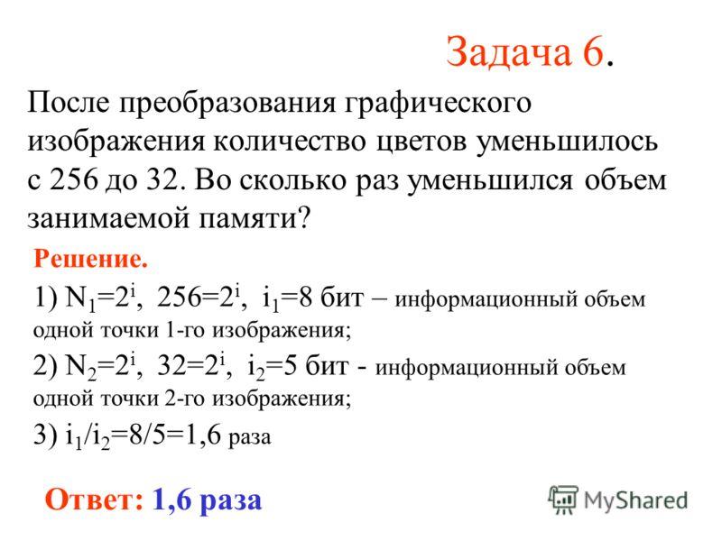 Задача 6. После преобразования графического изображения количество цветов уменьшилось с 256 до 32. Во сколько раз уменьшился объем занимаемой памяти? Ответ: 1,6 раза Решение. 1) N 1 =2 i, 256=2 i, i 1 =8 бит – информационный объем одной точки 1-го из