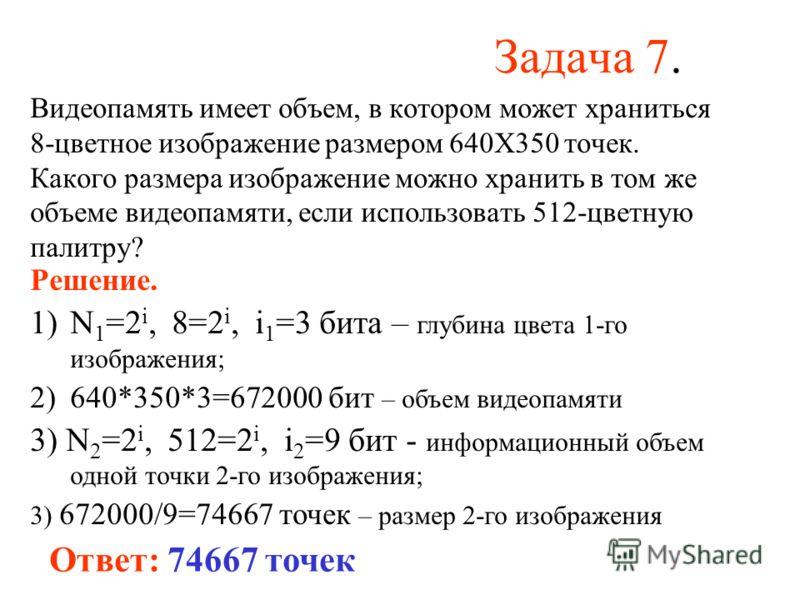Задача 7. Видеопамять имеет объем, в котором может храниться 8-цветное изображение размером 640Х350 точек. Какого размера изображение можно хранить в том же объеме видеопамяти, если использовать 512-цветную палитру? Ответ: 74667 точек Решение. 1)N 1