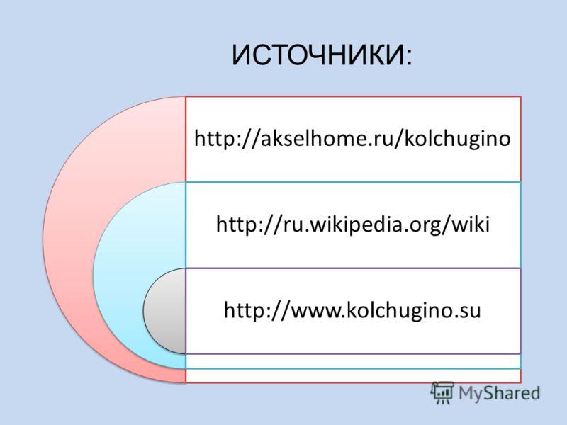 ИСТОЧНИКИ: http://akselhome.ru/kolchugino http://ru.wikipedia.org/wiki http://www.kolchugino.su