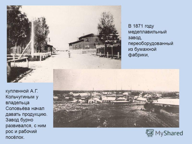 купленной А.Г. Кольчугиным у владельца Соловьёва начал давать продукцию. Завод бурно развивался, с ним рос и рабочий посёлок. В 1871 году медеплавильный завод, переоборудованный из бумажной фабрики,