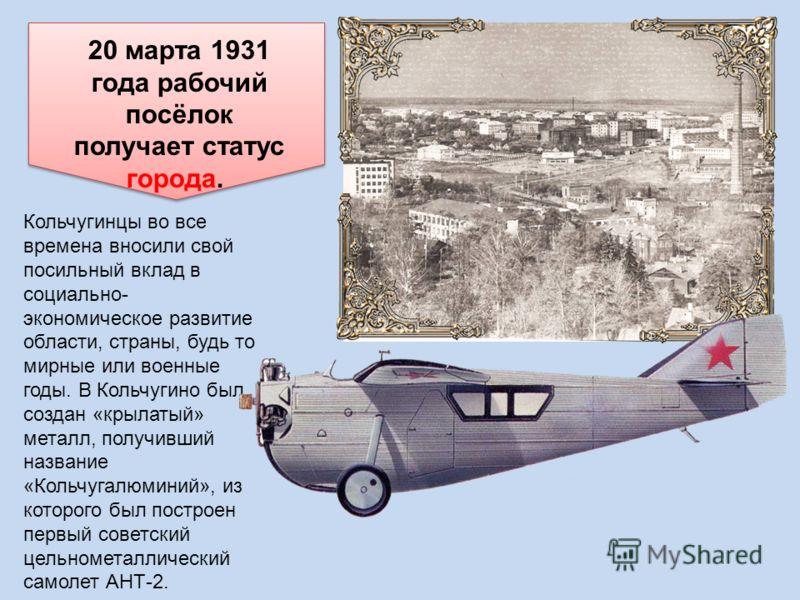 20 марта 1931 года рабочий посёлок получает статус города. Кольчугинцы во все времена вносили свой посильный вклад в социально- экономическое развитие области, страны, будь то мирные или военные годы. В Кольчугино был создан «крылатый» металл, получи