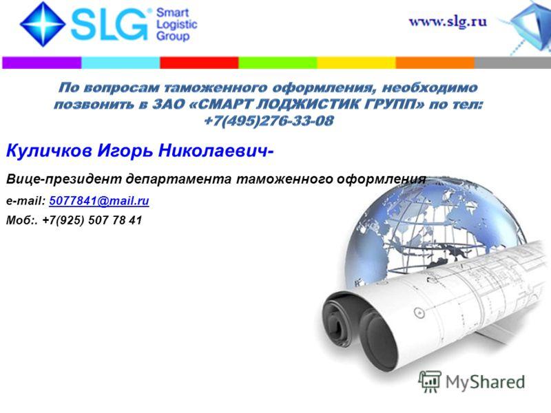Куличков Игорь Николаевич- Вице-президент департамента таможенного оформления e-mail: 5077841@mail.ru5077841@mail.ru Моб:. +7(925) 507 78 41
