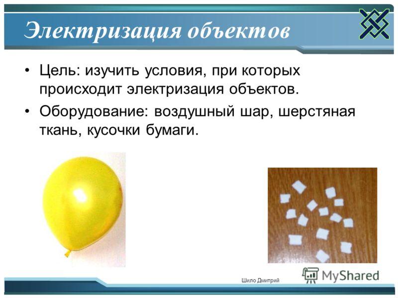 Шило Дмитрий 2 Электризация объектов Цель: изучить условия, при которых происходит электризация объектов. Оборудование: воздушный шар, шерстяная ткань, кусочки бумаги.
