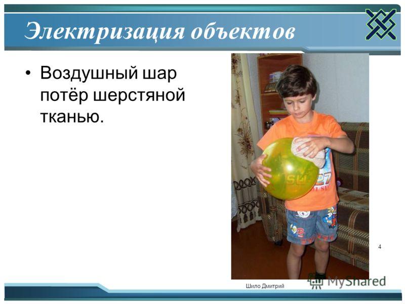 Шило Дмитрий 4 Электризация объектов Воздушный шар потёр шерстяной тканью.