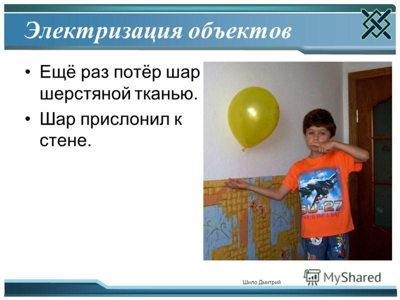 Шило Дмитрий 6 Электризация объектов Ещё раз потёр шар шерстяной тканью. Шар прислонил к стене.