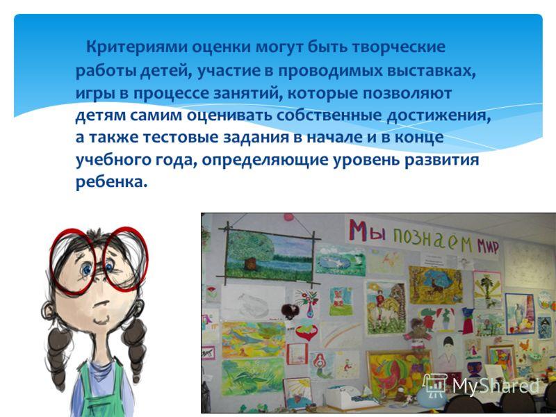 Критериями оценки могут быть творческие работы детей, участие в проводимых выставках, игры в процессе занятий, которые позволяют детям самим оценивать собственные достижения, а также тестовые задания в начале и в конце учебного года, определяющие уро