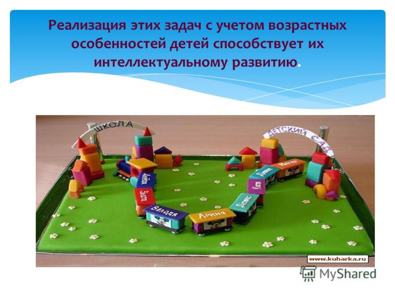 Реализация этих задач с учетом возрастных особенностей детей способствует их интеллектуальному развитию.