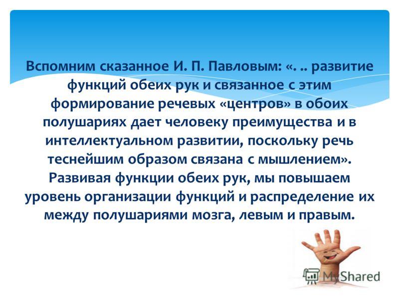 Вспомним сказанное И. П. Павловым: «... развитие функций обеих рук и связанное с этим формирование речевых «центров» в обоих полушариях дает человеку преимущества и в интеллектуальном развитии, поскольку речь теснейшим образом связана с мышлением». Р