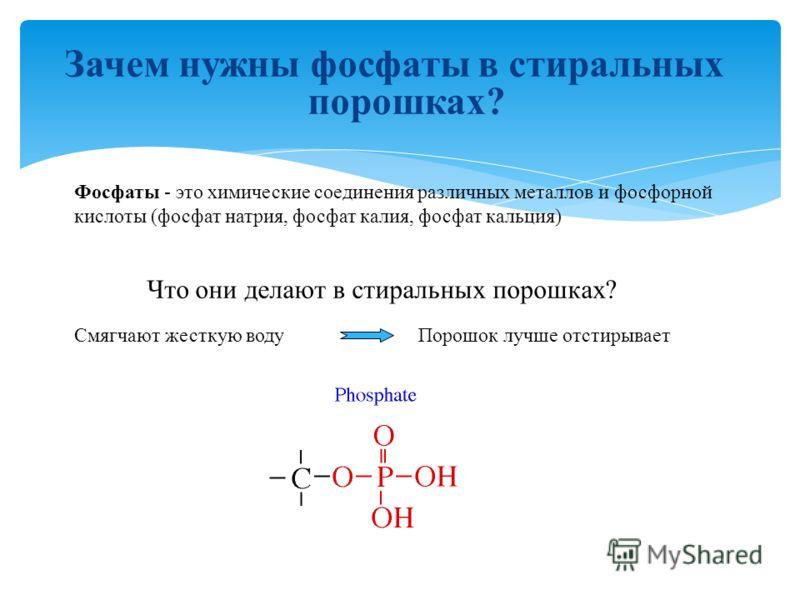 Зачем нужны фосфаты в стиральных порошках? Фосфаты - это химические соединения различных металлов и фосфорной кислоты (фосфат натрия, фосфат калия, фосфат кальция) Что они делают в стиральных порошках? Смягчают жесткую воду Порошок лучше отстирывает