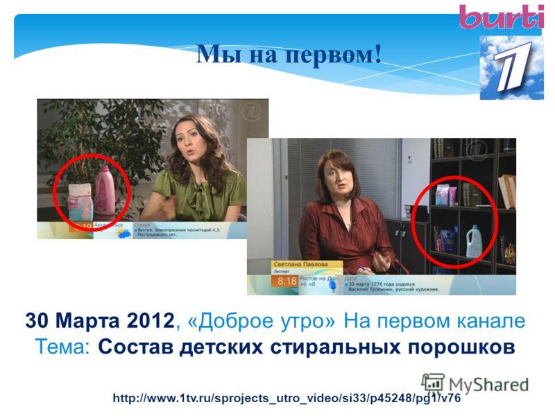 Мы на первом! 30 Марта 2012, «Доброе утро» На первом канале Тема: Состав детских стиральных порошков http://www.1tv.ru/sprojects_utro_video/si33/p45248/pg1/v76