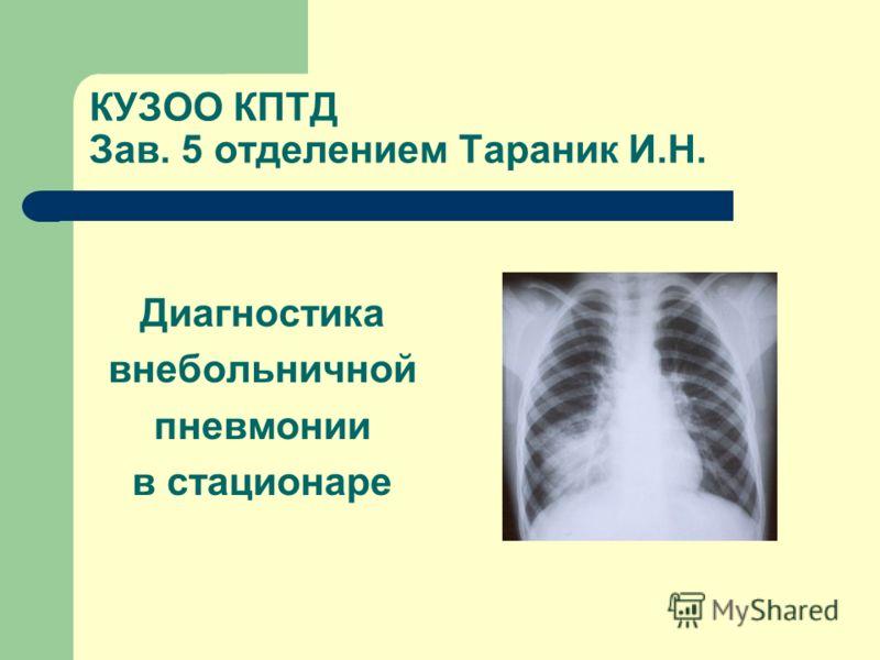 КУЗОО КПТД Зав. 5 отделением Тараник И.Н. Диагностика внебольничной пневмонии в стационаре