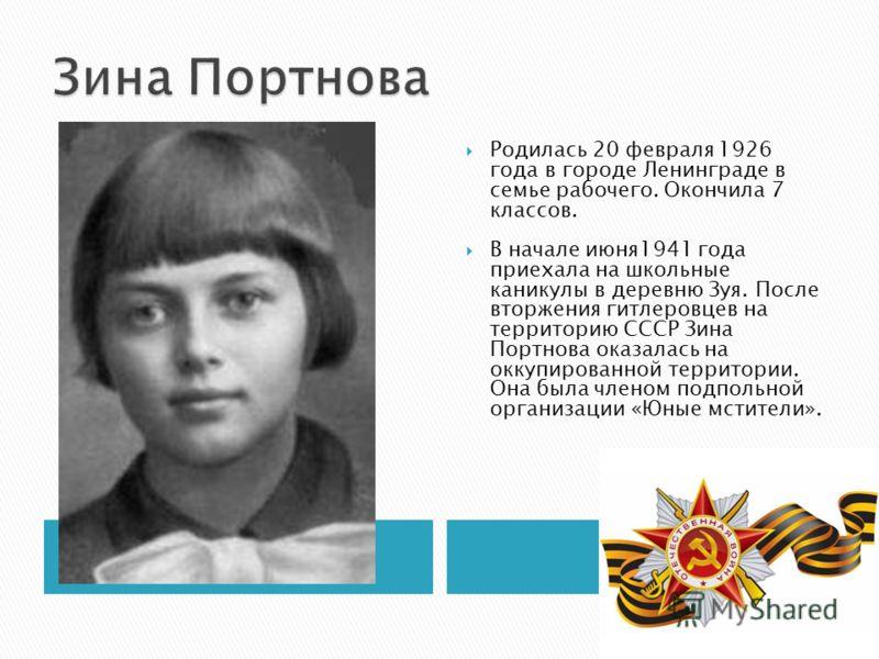 Родилась 20 февраля 1926 года в городе Ленинграде в семье рабочего. Окончила 7 классов. В начале июня1941 года приехала на школьные каникулы в деревню Зуя. После вторжения гитлеровцев на территорию СССР Зина Портнова оказалась на оккупированной терри