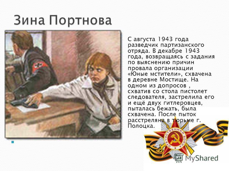 С августа 1943 года разведчик партизанского отряда. В декабре 1943 года, возвращаясь с задания по выяснению причин провала организации «Юные мстители», схвачена в деревне Мостище. На одном из допросов, схватив со стола пистолет следователя, застрелил