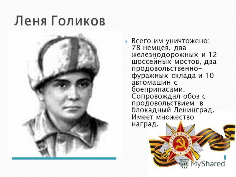 Всего им уничтожено: 78 немцев, два железнодорожных и 12 шоссейных мостов, два продовольственно- фуражных склада и 10 автомашин с боеприпасами. Сопровождал обоз с продовольствием в блокадный Ленинград. Имеет множество наград.