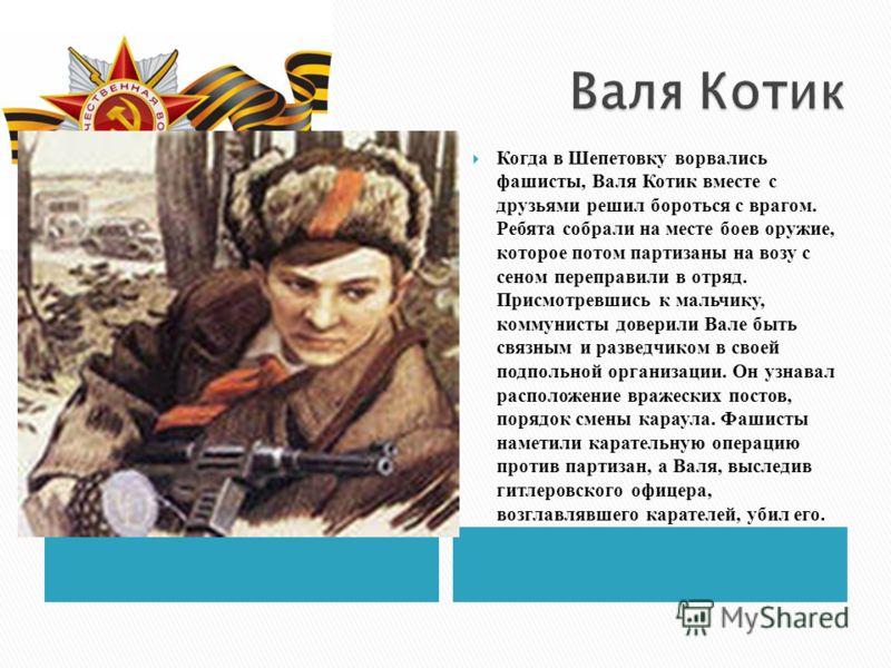 Когда в Шепетовку ворвались фашисты, Валя Котик вместе с друзьями решил бороться с врагом. Ребята собрали на месте боев оружие, которое потом партизаны на возу с сеном переправили в отряд. Присмотревшись к мальчику, коммунисты доверили Вале быть связ