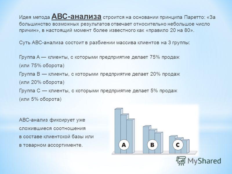 Идея метода АВС-анализа строится на основании принципа Паретто: «За большинство возможных результатов отвечает относительно небольшое число причин», в настоящий момент более известного как «правило 20 на 80». Суть АВС-анализа состоит в разбиении масс