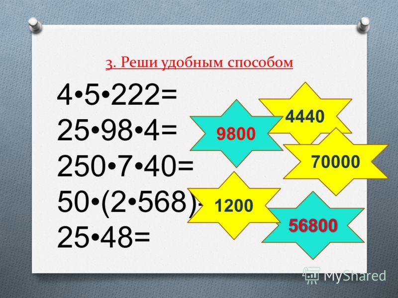 45222= 25984= 250740= 50(2568)= 2548= 4440 70000 9800 1200 3. Реши удобным способом