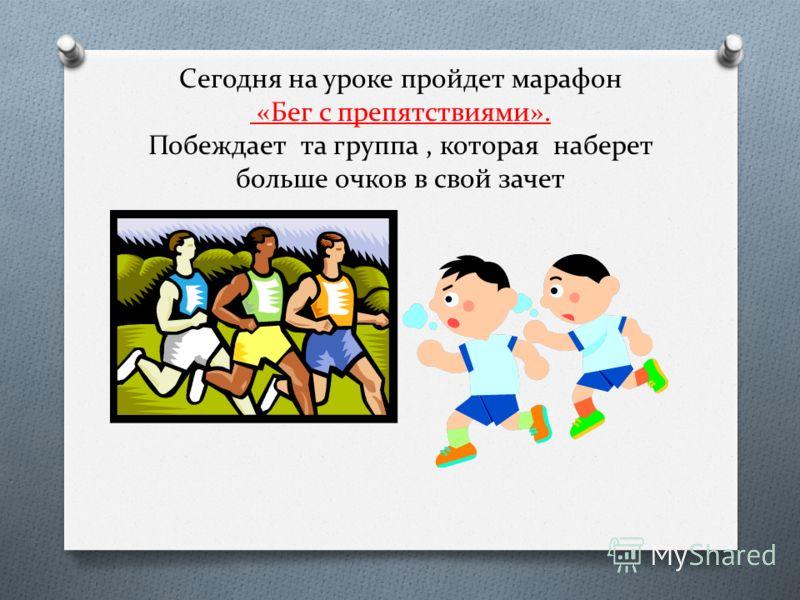 Сегодня на уроке пройдет марафон «Бег с препятствиями». Побеждает та группа, которая наберет больше очков в свой зачет