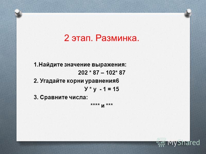 2 этап. Разминка. 1. Найдите значение выражения : 202 * 87 – 102* 87 2. Угадайте корни уравнения 6 У * у - 1 = 15 3. Сравните числа : **** и ***