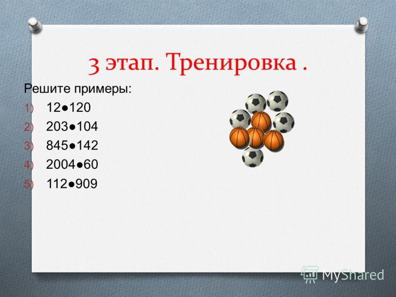 Решите примеры : 1) 12120 2) 203104 3) 845142 4) 200460 5) 112909 3 этап. Тренировка.