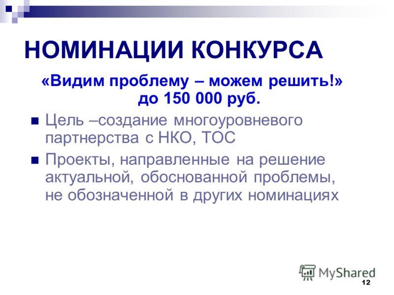 12 НОМИНАЦИИ КОНКУРСА «Видим проблему – можем решить!» до 150 000 руб. Цель –создание многоуровневого партнерства с НКО, ТОС Проекты, направленные на решение актуальной, обоснованной проблемы, не обозначенной в других номинациях