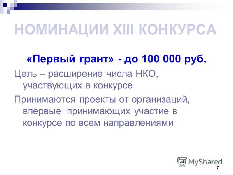 7 НОМИНАЦИИ XIII КОНКУРСА «Первый грант» - до 100 000 руб. Цель – расширение числа НКО, участвующих в конкурсе Принимаются проекты от организаций, впервые принимающих участие в конкурсе по всем направлениями