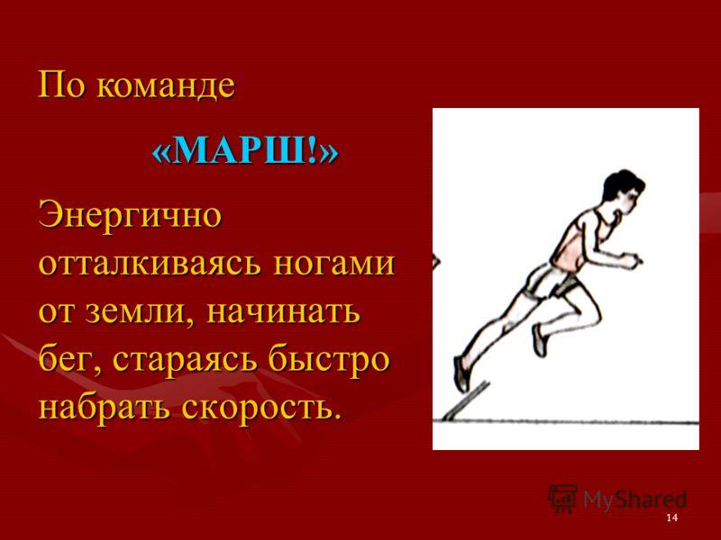 14 Энергично отталкиваясь ногами от земли, начинать бег, стараясь быстро набрать скорость. По команде «МАРШ!»
