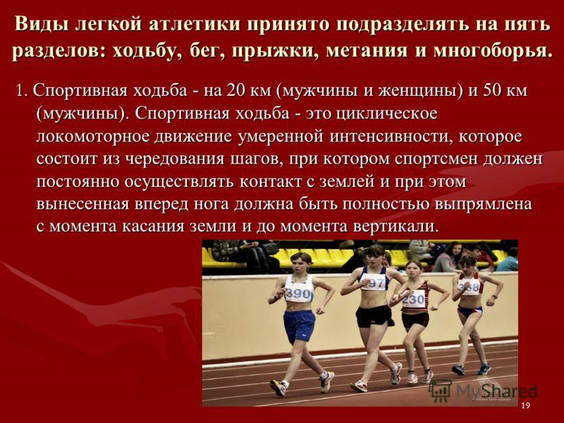 Виды легкой атлетики принято подразделять на пять разделов: ходьбу, бег, прыжки, метания и многоборья. 1. Спортивная ходьба - на 20 км (мужчины и женщины) и 50 км (мужчины). Спортивная ходьба - это циклическое локомоторное движение умеренной интенсив