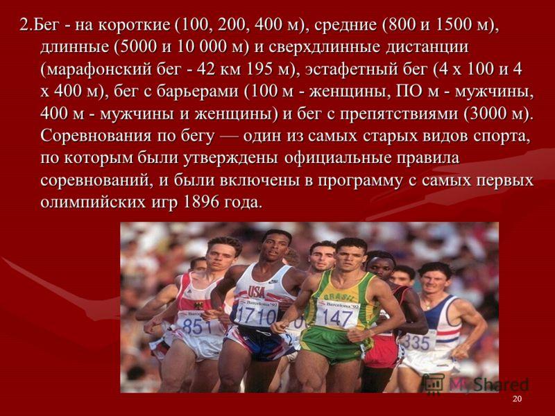 20 2.Бег - на короткие (100, 200, 400 м), средние (800 и 1500 м), длинные (5000 и 10 000 м) и сверхдлинные дистанции (марафонский бег - 42 км 195 м), эстафетный бег (4 х 100 и 4 х 400 м), бег с барьерами (100 м - женщины, ПО м - мужчины, 400 м - мужч