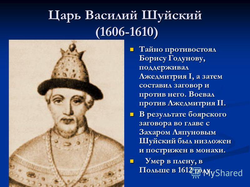 Царь Василий Шуйский (1606-1610) Тайно противостоял Борису Годунову, поддерживал Лжедмитрия I, а затем составил заговор и против него. Воевал против Лжедмитрия II. В результате боярского заговора во главе с Захаром Ляпуновым Шуйский был низложен и по