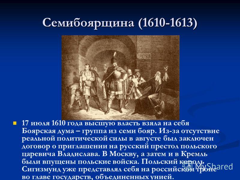Семибоярщина (1610-1613) 17 июля 1610 года высшую власть взяла на себя Боярская дума – группа из семи бояр. Из-за отсутствие реальной политической силы в августе был заключен договор о приглашении на русский престол польского царевича Владислава. В М